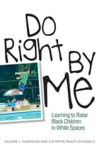 Do Right by Me - Learning to Raise Black Children in White Spaces ebook by Valerie I. Harrison, Kathryn Peach D'Angelo