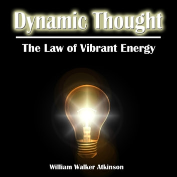 Dynamic Thought. Or, The Law of Vibrant Energy audiobook by William Walker Atkinson