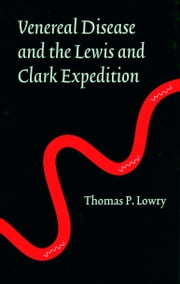 Venereal Disease and the Lewis and Clark Expedition ebook by Thomas P. Lowry,Edwin C. Bearss