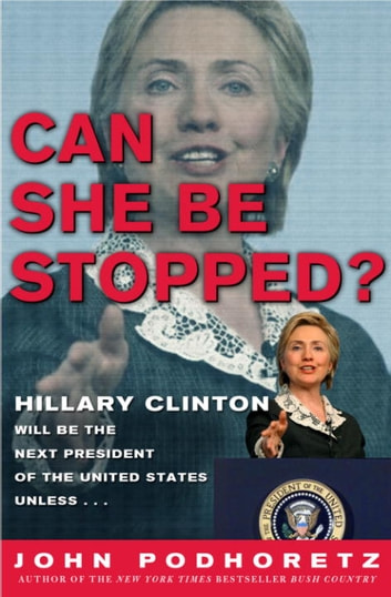 Can She Be Stopped? - Hillary Clinton Will Be the Next President of the United States Unless . . . ebook by John Podhoretz