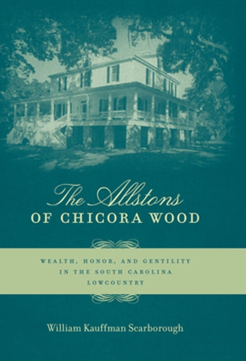 The Allstons of Chicora Wood - Wealth, Honor, and Gentility in the South Carolina Lowcountry ebook by William Kauffman Scarborough