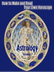 Astrology : How to Make and Read Your Own Horoscope (Illustrated) ebook by Sepharial