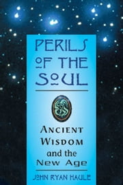 Perils of the Soul - Ancient Wisdom and the New Age ebook by Haule, John R.