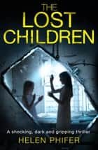 The Lost Children - A shocking, dark and gripping thriller ebook by Helen Phifer