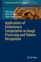 Applications of Evolutionary Computation in Image Processing and Pattern Recognition ebook by Erik Cuevas, Daniel Zaldívar, Marco Perez-Cisneros