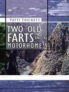 TWO OLD FARTS AND A MOTORHOME!! ebook by Patti Trickett