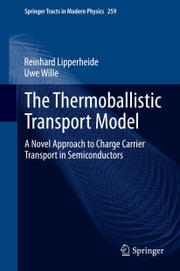 The Thermoballistic Transport Model - A Novel Approach to Charge Carrier Transport in Semiconductors ebook by Reinhard Lipperheide,Uwe Wille