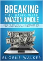 Breaking the Bank with Amazon Kindle: How to Create a #1 Bestseller On Amazon Kindle in 6 Simple Steps ebook by Eugene Walker