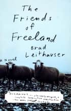 The Friends of Freeland ebook by Brad Leithauser
