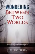 Wondering Between Two Worlds - Awakening to the Living God ebook by Jim Conlon