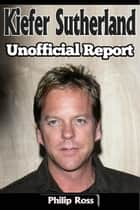 Unofficial Report – Kiefer Sutherland ebook by Philip Ross