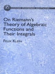 On Riemann's Theory of Algebraic Functions and Their Integrals - A Supplement to the Usual Treatises ebook by Felix Klein