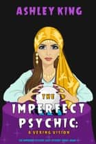 The Imperfect Psychic: A Vexing Vision (The Imperfect Psychic Cozy Mystery Series—Book 4) ebook by Ashley King