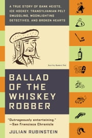Ballad of the Whiskey Robber - A True Story of Bank Heists, Ice Hockey, Transylvanian Pelt Smuggling, Moonlighting Detectives, and Broken Hearts ebook by Julian Rubinstein