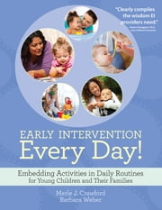 Early Intervention Every Day! - Embedding Activities in Daily Routines for Young Children and Their Families ebook by Merle J. Crawford, M.S., OTR/L, BCBA, CIMI,Barbara Weber, M.S., CCC-SLP, BCBA