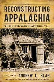 Reconstructing Appalachia - The Civil War's Aftermath ebook by Andrew L. Slap,Gordon B. McKinney,Andrew L. Slap,Keith S. Hebert,T.R.C. Hutton,Steven Nash,Paul Yandle,Kyle Osborn,Mary E. Engel,Randall S. Gooden,Kenneth Fones-Wolf,Robert M. Sandow,Tom Lee,John C. Inscoe,Anne Marshall