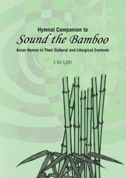 Hymnal Companion to Sound the Bamboo - Asian Hymns in Their Cultural and Liturgical Contexts ebook by I-to Loh
