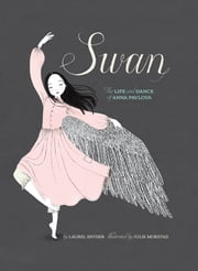 Swan - The Life and Dance of Anna Pavlova ebook by Laurel Snyder,Julie Morstad