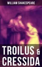 TROILUS & CRESSIDA - Including The Classic Biography: The Life of William Shakespeare ebook by William Shakespeare