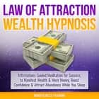 Law of Attraction Wealth Hypnosis: Affirmations Guided Meditation for Success, to Manifest Wealth & More Money, Boost Confidence & Attract Abundance While You Sleep audiobook by Mindfulness Training