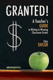 Granted! - A Teacher's Guide to Writing & Winning Classroom Grants ebook by Chris Taylor