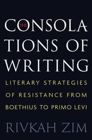 The Consolations of Writing - Literary Strategies of Resistance from Boethius to Primo Levi ebook by Rivkah Zim