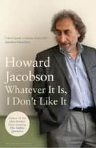 Whatever It Is, I Don't Like It ebook by Howard Jacobson