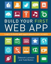 Build Your First Web App - Learn to Build Web Applications from Scratch ebook by Deborah Levinson, Todd Belton