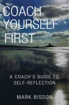 Coach Yourself First - A coach's guide to self-reflection ebook by Mark Bisson