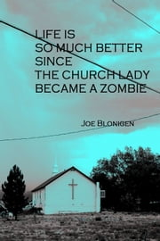 Life Is So Much Better Since the Church Lady Became a Zombie ebook by Joe Blonigen