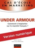 Cas d'école en marketing : UNDER ARMOUR - Comment s'implanter sur le marché français ? ebook by Jean-Louis Martinez, Claire Garcia
