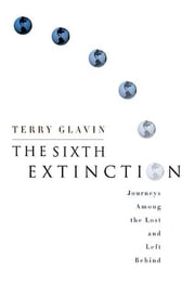 The Sixth Extinction - Journeys Among the Lost and Left Behind ebook by Terry Glavin