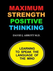 Maximum Strength Positive Thinking ebook by David J. Abbott M.D.