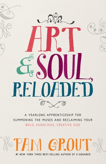 Art & Soul, Reloaded - A Yearlong Apprenticeship for Summoning the Muses and Reclaiming Your Bold, Audacious, Creative Side ebook by Pam Grout