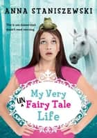 My Very UnFairy Tale Life ebook by Anna Staniszewski
