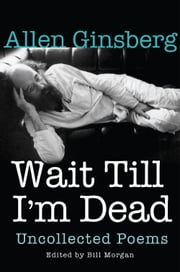 Wait Till I'm Dead - Uncollected Poems ebook by Allen Ginsberg,Bill Morgan,Rachel Zucker
