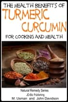 Health Benefits of Turmeric: Curcumin For Cooking and Health ebook by M Usman, John Davidson