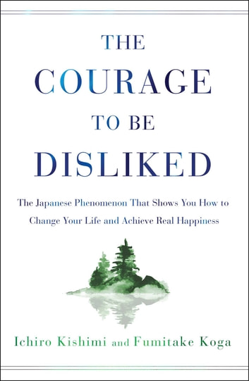 The Courage to Be Disliked - The Japanese Phenomenon That Shows You How to Change Your Life and Achieve Real Happiness ebook by Ichiro Kishimi,Fumitake Koga