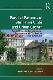 Parallel Patterns of Shrinking Cities and Urban Growth - Spatial Planning for Sustainable Development of City Regions and Rural Areas ebook by Rocky Piro, Robin Ganser