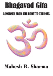 Bhagavad Gita - A JOURNEY FROM THE BODY TO THE SOUL ebook by Mahesh B. Sharma