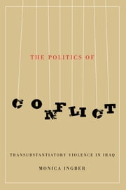 The Politics of Conflict - Transubstantiatory Violence in Iraq ebook by Monica Ingber