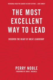 The Most Excellent Way to Lead - Discover the Heart of Great Leadership ebook by Perry Noble