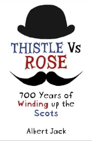Thistle Versus Rose - 700 Years of Winding up the Scots ebook by Albert Jack