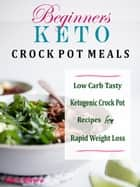 Beginners Keto Crock Pot Meals - Low Carb Tasty Ketogenic Crock Pot Recipes for Rapid Weight Loss ebook by Mary Olvera
