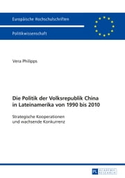 Die Politik der Volksrepublik China in Lateinamerika von 1990 bis 2010 - Strategische Kooperationen und wachsende Konkurrenz ebook by Vera Philipps