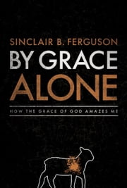 By Grace Alone ebook by Ferguson Sinclair B.