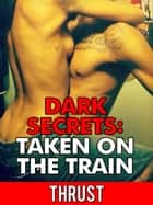 Dark Secrets: Taken on The Train (Public Stranger Sex, Extreme Anal Sex, Taboo Erotica) ebook by Thrust
