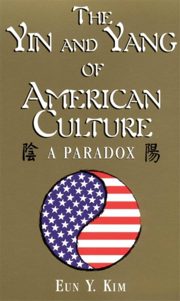 The Yin and Yang of American Culture - A Paradox ebook by Eun Y. Kim