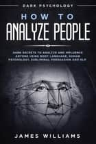 How to Analyze People: Dark Psychology - Dark Secrets to Analyze and Influence Anyone Using Body Language, Human Psychology, Subliminal Persuasion and NLP ebook by James Williams