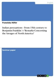 Indian perceptions - From 15th century to Benjamin Franklin´s 'Remarks Concerning the Savages of North America' - From 15th century to Benjamin Franklin´s 'Remarks Concerning the Savages of North America' ebook by Franziska Höfer